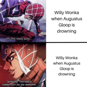 Willy Wonka, Awesome, and Augustus: Willy Wonka  when Augustus  Gloop is  drowning  Th-This really sucks...  Willy Wonka  when Augustus  Gloop is  drowning  Seriously? This took a  sudden turn for the awesome. Also applies to oompa loompas