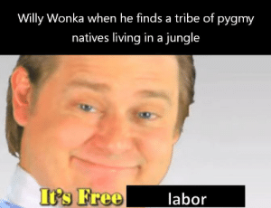 Reddit, Willy Wonka, and Chocolate: Willy Wonka when he finds a tribe of pygmy  natives living in a jungle  It's Free  labor just pay them in chocolate