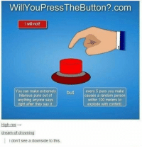 Anaconda, Memes, and Puns: WillYouPress TheButton?.com  I will not!  You can make extremelybutevery 5 puns you make  hilarious puns out of  anything anyone says  right after they say it.  causes a random person  within 100 meters to  explode with confetti.  High-res →  I don't see a downside to this. Its a win-win scenario! via /r/memes https://ift.tt/2A2iZCP