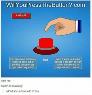 Anaconda, Memes, and Puns: WillYouPress TheButton?.com  I will not!  You can make extremelybutevery 5 puns you make  hilarious puns out of  anything anyone says  right after they say it.  causes a random person  within 100 meters to  explode with confetti.  High-res →  I don't see a downside to this. Smash that Button via /r/memes https://ift.tt/2EItccE