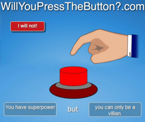 homosexual-supervillain:   : WillYouPressTheButton?.com  I will not!  You have superpower  you can only be a  villian.  but homosexual-supervillain: