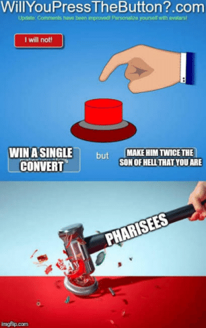 OC Meme based on Matthew 23:15: WillYouPressTheButton?.com  Updato: Comments have been improvedi Parsonalize yourself with avatars  1 will not!  WIN A SINGLE  CONVERT  MAKE HIM TWICE THE  SON OF HELL THAT YOU ARE  but  PHARISEES  imgflip.com OC Meme based on Matthew 23:15