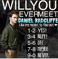 Daniel Radcliffe, Gryffindor, and Memes: WILLYOUU  EVERMEET  DANIEL RADCLIFFE  Like my recent to find out  1-2 YES!  3-4 NOPE!  5-6 0FC  7-8 HAYBE  9-0 NEVER  Voldemortssfs Like my recent post and see the last digit to find out if you will ever meet Daniel Radcliffe! (^.^) Comment down below! 💕 harrypotter thechosenone theboywholived hermionegranger ronweasley gryffindor bestfriends thegoldentrio dracomalfoy theboywhohadnochoice slytherin hogwarts ministryofmagic jkrowling harrypotterfilm harrypottercasts potterheads potterheadforlife harrypotterfact harrypotterfacts hpfact hpfacts thehpfacts danielradcliffe emmawatson rupertgrint tomfelton
