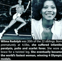 "Doctor, Memes, and Never: Wilma Rudolph was 20th of the 22 siblings. Born  prematurely at 4.5lbs, she suffered infantile  paralysis, polio and scarlet fever. She wore a  brace for a twisted leg. She eventually became  the world's fastest woman, winning 4 Olympic  medals. ""My doctor told me I would never walk again. My mother told me I would. I believed my mother."" - WilmaRudolph❤ BlackExcellence theblaquelioness"