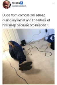 "Dude, Comcast, and Deadass: Wilson&  @Badoodled_  Dude from comcast fell asleep  during my install and I deadass let  him sleep because bro needed it <p>The right thing to do via /r/wholesomememes <a href=""https://ift.tt/2t5eTqg"">https://ift.tt/2t5eTqg</a></p>"