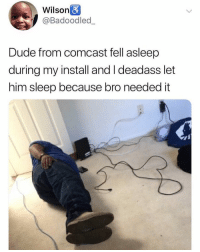 Dude, Memes, and Best: Wilson  @Badoodled  Dude from comcast fell asleep  during my install and I deadass let  him sleep because bro needed it He deserves nothing but the best