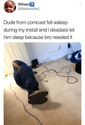 Now bro outta a job: Wilson  @Badoodled_  Dude from comcast fell asleep  during my install and I deadass let  him sleep because bro needed it Now bro outta a job