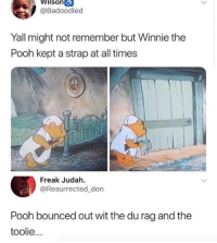 Winnie the Pooh: Wilson  @Badoodled  Yall might not remember but Winnie the  Pooh kept a strap at all times  Freak Judah.  @Resurrected_don  Pooh bounced out wit the du rag and the  toolie...