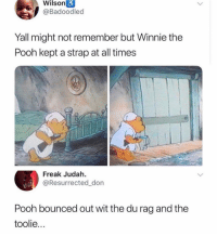 Dm to 5 friends if you afraid of Winnie 😂: Wilson  @Badoodled  Yall might not remember but Winnie the  Pooh kept a strap at all times  Freak Judah.  @Resurrected_don  Pooh bounced out wit the du rag and the  toolie.. Dm to 5 friends if you afraid of Winnie 😂