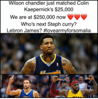 Let's play 🏀 big up @illwil21 so who's next @stephencurry30 or @kingjames :) @kaepernick7 lovearmyforsomalia: Wilson Chandler just matched Colin  Kaepernick's $25,000  We are at $250,000 now  Who's next Steph curry?  Lebron James? Hlovearmyforsomalia.  LDEN Let's play 🏀 big up @illwil21 so who's next @stephencurry30 or @kingjames :) @kaepernick7 lovearmyforsomalia