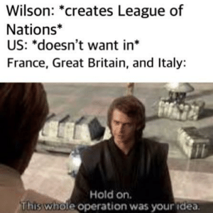 France, History, and Britain: Wilson: *creates League of  Nations*  US: *doesn't want in*  France, Great Britain, and Italy:  Hold on  This whole operation was your idea. Caption here