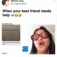 Af, Best Friend, and Lol: Wilson Ling  @Linglingrekts  When your best friend needs  help  IG: @wilson.ling  vocapuiary (continued)  stem using the elimination method.  2,  3.  x-y+3z = 19  -2x + 2y-62 a 9  3x + 5y + 2z 3  31 No Solution  Which one should I eliminate  first  Ur self  LOL JK  RITCH 😂😂Savage AF