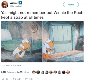 Bitch, Tumblr, and Winnie the Pooh: Wilson o  Follow  @Badoodled  Yall might not remember but Winnie the Pooh  kept a strap at all times  1:02 PM - 4 Apr 2018  6,270 Retweets 14,351 Likes  L6.3K  33  14K jlongbone: judgingeternity:  melonmemes: Winnie's strapped Where'd a stuffed bear get a bloody shotgun???  from the u.s. constitution bitch