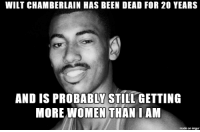 Wilt vs Wilted: WILT CHAMBERLAIN HAS BEEN DEAD FOR 20 YEARS  AND IS PROBABLY STILL GETTING  MORE WOMEN THAN I AM  made on imgur Wilt vs Wilted