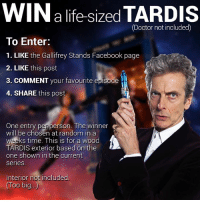 Could you be a winner?: WIN a life-sized  TARDIS  (Doctor not included)  To Enter:  1. LIKE the Gallifrey Stands Facebook page  2. LIKE this post  3. COMMENT  your favourite episode  4. SHARE this post  One entry per person. The winner  will be chosen at random in a  weeks time. This is for a wood  TARDIS exterior based on the  one shown in the current  Series  Interior not included.  OO big Could you be a winner?