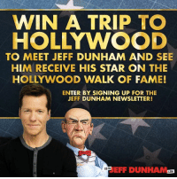 Want to meet Walter and me in person? Enter now for a chance to win a trip to my star ceremony on the Hollywood Walk of Fame! http://bit.ly/JeffDunham_HollywoodStar: WIN A TRIP TO  HOLLYWOOD  TO MEET JEFF DUNHAM AND SEE  HIM RECEIVE HIS STAR ON THE  HOLLYWOOD WALK OF FAME!  ENTER BY SIGNING UP FOR THE  JEFF DUNHAM NEWSLETTER!  EFF DUNHAM.0  GO TO  COM Want to meet Walter and me in person? Enter now for a chance to win a trip to my star ceremony on the Hollywood Walk of Fame! http://bit.ly/JeffDunham_HollywoodStar