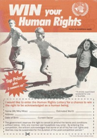 Lottery, Period, and Blogspot: WIN your  Human Rights  Terms & conditions apply.  Top Prize  2 runners up  A strictly supervised  weekend for one  in Scarfolk.  I would like to enter the Human Rights Lottery for a chance to win  the right to be acknowledged as a human being  1 Name (Mr/Mrs/Miss)  Estimated Worth  Address  1 Date of Birth  Current Owner  I The government reserves the right to cancel or amend the terms and conditions  I without notice. Only one member per household may enter. By entering this  competition, the entrant acknowledges that some or all of his/her civil rights and I  liberties may be suspended for the duration of the post-competition period.*  For more information please reread Today is Human Rights Day. Enter our human rights lottery - maybe you'll be one of the lucky ones! https://scarfolk.blogspot.com/2016/08/human-rights-lottery-advertisement-1976.html