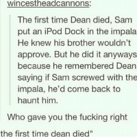 """First time fir everything i guess😂: Wincest headcannons:  The first time Dean died, Sam  put an iPod Dock in the impala  He knew his brother wouldn't  approve. But he did it anyways  because he remembered Dean  saying if Sam screwed with the  impala, he'd come back to  haunt him  Who gave you the fucking right  the first time dean died"""" First time fir everything i guess😂"""