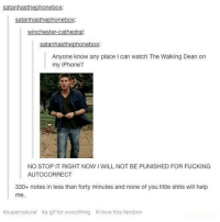 Dead.. Dean... Same thing . . . Supernatural deanwinchester samwinchester jaredpadalecki jensenackles destiel castiel mishacollins hellismybitch: winchester-cathedral:  Anyone know any place I can watch The Walking Dean on  my iPhone?  NO STOP IT RIGHT NOW I WILL NOT BE PUNISHED FOR FUCKING  AUTOCORRECT  330+ notes in less than forty minutes and none of you little shits will help  me.  #supernatural  #a gif for everything  #i love this fandom Dead.. Dean... Same thing . . . Supernatural deanwinchester samwinchester jaredpadalecki jensenackles destiel castiel mishacollins hellismybitch