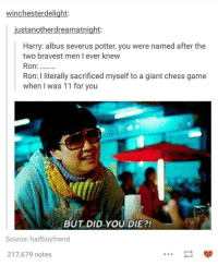 #TumblrMadeMeDoIt: winchester delight:  ustanotherdream atnight  Harry: albus severus potter, you were named after the  two bravest men I ever knew  Ron  Ron: literally sacrificed myself to a giant chess game  when I was 11 for you  BUT DID YOU DIE?!  Source: half boyfriend  217,679 notes #TumblrMadeMeDoIt