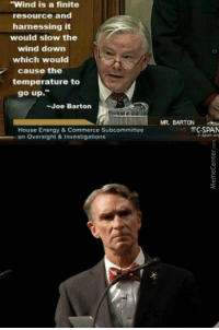 """Energy, House, and Joe: """"Wind is a finite  resource and  harnessing it  would slow the  wind down  which would  cause the  temperature to  go up.""""  -Joe Barton  MR. BARTON  CSPAN  House Energy& Commerce Subcommittee  on Oversight &Investigations"""