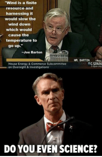 """Energy, House, and Science: """"Wind is a finite  resource and  harnessing it  would slow the  wind down  which would  cause the  temperature to  go up.""""  Joe Barton  MR. BARTON  House Energy & Commerce Subcommittee  on Oversight & Investigations  CSPAN  espin org  DO YOU EVEN SCIENCE? <p>Most Ridiculous Statement Ever.</p>"""