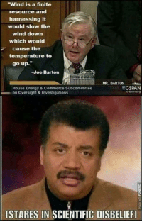 "Energy, Espn, and Neil deGrasse Tyson: ""Wind is a finite  resource and  harnessing it  would slow the  wind down  which would  cause the  temperature to  go up.""  -Joe Barton  MR BARTON  House Energy & Commerce Subcommittee  on Oversight &Investigations  CSPAN  espn 0  [STARES IN SCIENTIFIC DISBELIEF] <p><a href=""http://memehumor.net/post/175955635483/neil-degrasse-tyson-face-belongs-here"" class=""tumblr_blog"">memehumor</a>:</p>  <blockquote><p>Neil Degrasse Tyson face belongs here</p></blockquote>"