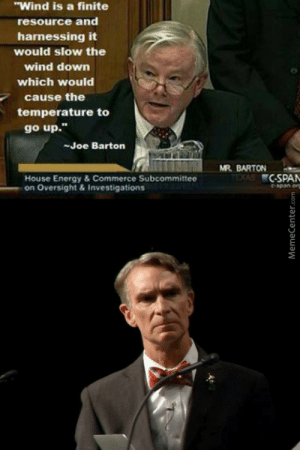 """kept-under-lock-and-key:  typette:  misterbunni:  sagansense:  Welcome to the United States of America.  What the actual fuck.  dude if you make bill nye scowl, you need to re-evaluate your relevance to this planet   You guys want to know why the government doesn't want us to use renewable resources???? BECAUSE THEN THEY MAKE NO MONEYYYYYY.: """"Wind is a finite  resource and  harnessing it  would slow the  wind down  which would  cause the  temperature to  go up.""""  -Joe Barton  MR. BARTON  TEXAS C-SPAN  House Energy & Commerce Subcommittee  on Oversight & Investigations  Cspan.org  MemeCenter.com kept-under-lock-and-key:  typette:  misterbunni:  sagansense:  Welcome to the United States of America.  What the actual fuck.  dude if you make bill nye scowl, you need to re-evaluate your relevance to this planet   You guys want to know why the government doesn't want us to use renewable resources???? BECAUSE THEN THEY MAKE NO MONEYYYYYY."""