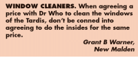 the tardis: WINDOW CLEANERS. When agreeing a  price with Dr Who to clean the windows  of the Tardis, don't be conned into  agreeing to do the insides for the same  price.  Grant B Warner,  New Malden