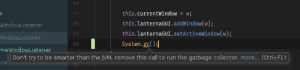 IntelliJ has no chill with these passive-aggressive warnings: WindowListener  VindowListener  meWindowListener  this.currentWindowW;  this.lanternaGUI.addWindow(w);  this.lanternaGUI.setActiveWindow(w);  System.gcO  79  80  Don't try to be smarter than the M, remove this call to run the garbage collector. more... (Ctri+F1) IntelliJ has no chill with these passive-aggressive warnings