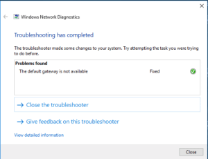 Windows, Gateway, and Information: Windows Network Diagnostics  Troubleshooting has completed  The troubleshooter made some changes to your system. Try attempting the task you were trying  to do before.  Problems found  The default gateway is not available  Fixed  Close the troubleshooter  Give feedback on this troubleshooter  View detailed information  Close I ran Windows Network Diagnostics and it actually worked, AMA