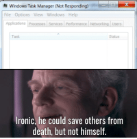 Ironic, Windows, and Death: Windows Task Manager (Not Responding)  File Options View Windows Help  Applications Processes Services Performance Networking Users  Task  Status  Ironic, he could save others from  death, but not himself. meirl