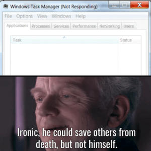 Dank, Ironic, and Memes: Windows Task Manager (Not Responding)  File Options View Windows Help  Applications Processes Services Performance Networking Users  Task  Status  Ironic, he could save others from  death, but not himself. May the force be with it. by NavinYP FOLLOW 4 MORE MEMES.