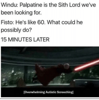 Memes, Sith, and Treason: Windu: Palpatine is the Sith Lord we've  been looking for.  Fisto: He's like 60. What could he  possibly do?  15 MINUTES LATER  [Overwhelming Autistic Screeching Little did they know, they were committing treason! starwars