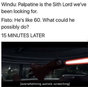 Jedi, Sith, and Been: Windu: Palpatine is the Sith Lord we've  been looking for.  Fisto: He's like 60. What could he  possibly do?  15 MINUTES LATER  [overwhelming autistic screeching] I sense a plot to destroy the Jedi Order