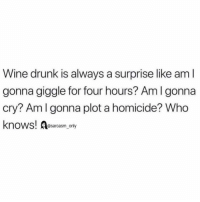 (via unknown): Wine drunk is always a surprise like am l  gonna giggle for four hours? Am I gonna  cry? Amlgonna plot a homicide? Who  knows! Aesarcasm ny (via unknown)