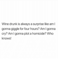 giggle: Wine drunk is always a surprise like aml  gonna giggle for four hours? Am I gonna  cry? Amlgonna plot a homicide? Who  knows!