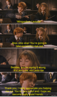 """Friends, Thank You, and Appreciate: """"Wingardium Leviosa!  top, stop stop! You're going to  take someone's eye out.  Besides, you're saying it wrong.  It's Levi-o-sa, not Levio-sar  Thank you, I really appreciate you helping  me out. You're very smart and I hope we  become really good friends.7 ,-  Albo _Underhill <p>Wholesome Hogwarts via /r/wholesomememes <a href=""""http://ift.tt/2poopAN"""">http://ift.tt/2poopAN</a></p>"""