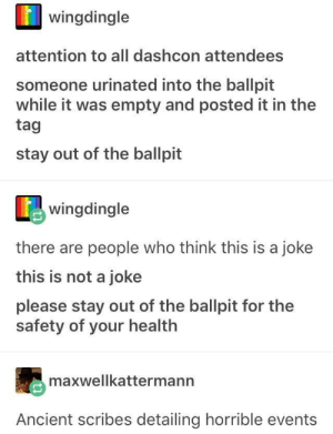wingdingle  attention to all dashcon attendees  someone urinated into the ballpit  while it was empty and posted it in the  tag  stay out of the ballpit  wingdingle  there are people who think this is a joke  this is not a joke  please stay out of the ballpit for the  safety of your health  maxwellkattermann  Ancient scribes detailing horrible events Stay out of the ballpit