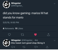 Did You Know Gaming: Wingster  @Wingster_  did you know gaming: marios M hat  stands for mario  5/5/18, 9:00 PM  4 Retweets 11 Likes  Wingster @Wingster 4m  this tweet isnt good stop liking it  2