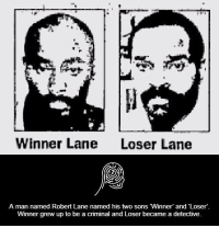 winners and losers: Winner Lane  Loser Lane  A man named Robert Lane named his two sons Winner' and Loser'  Winner grew up to be a criminal and Loser became a detective.