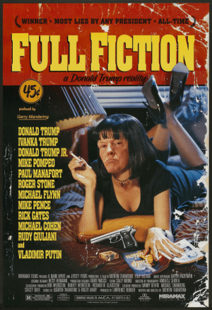 FULL FICTION - A Donald Trump Reality: WINNER MOST LIES BY ANY PRESIDENT*ALL-TIME  FULL FICTION  a Donald Trump reality  45  produced by  Gerry Mandering  DONALD TRUMP  IVANKA TRUMP  DONALD TRUMP JR.  MIKE POMPEO  PAUL MANAFORT  ROGER STONE  MICHAEL FLYNN  MIKE PENCE  RICK GATES  MICHAEL COHEN  RUDY GIULIANI  and  VLADIMIR PUTIN  iction  ongs  MIRAMAX FILMS PRESENTS A BAND APART AND JERSEY FILMS PROUCTION A FILM BY OUENTIN TARANTINO PULP FICTION MUSIC SUPERVSOR KARTN RACHTMAN  ISTUME DESIGNER BETSY HEIMANN, PRODUCTION OESIGER DAVID WASCO EOTOR SALLY MENKE DIRECTOR OF PHOTOGRAPHY ANDRZEJ SEKULA  CEECUTIVE PRODUCERS BOB WEINSTEIN HARVEY WEINSTEIN RICHARD N. GLADSTEIN EXECUTIVE PRODUCERS DANNY DEVITO MICHAEL SHAMBERG  STACEY SHER STORIES BY QUENTIN TARANTINO&ROGER AVARY PRODUCED BY LAWRENCE BENDER WRITEN AND OIRECTED BY OUENTIN TARANTING  MIRAMAX  SOUNDTRACK AVAILABLE ON MCA. IP CASSETES& COs  poD STEREO  1994 Miramax Films. All rights reserved FULL FICTION - A Donald Trump Reality