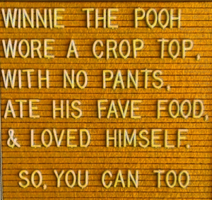 crop: WINNIE THE P0OH  WORE A CROP TOP  SINV ON HAIM  ATE HIS FAVE FOOD  & LOVED HIMSELF  SO, YOU CAN TOO
