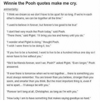 "Friends, Memes, and True: Winnie the Pooh quotes make me cry  animentality:  1 think we dream so we don't have to be apart or so long. If we're in each  other's dreams, we can be together all the time.  I used to believe in forever, but forever's too good to be true  I don't feel very much like Pooh today, sald Pooh.  There there, said Piglet. Ill bring you tea and honey until you do.  I wonder what Piglet is doing,"" thought Pooh.  I wish I were there to be doing it, too.  ""If you live to be a hundred, I want to live to be a hundred minus one day so I  never have to live without you.  We'll be friends forever, won't we, Pooh? asked Piglet, Even longer,"" Pooh  answered  ""If ever there is tomorrow when we're not together... there is something you  must always remember. You are braverthan you believe, stronger than you  seem, and smarter than you think. But the most important thing is, even if  we're apart.. I'l always be with you.  Forever isn't long at all, Christopher, as long as I'm with you""  How lucky I am to have something that makes saying goodbye so hard. My senior quote was a Winnie the Pooh quote. It was ""Goodbye? Oh no please. Can't we just go back to page one and start all over again?"""