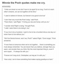 "Friends, True, and Winnie the Pooh: Winnie the Pooh quotes make me cry.  animentality:  ""I think we dream so we don't have to be apart for so long. If we're in each  other's dreams, we can be together all the time.""  ""I used to believe in forever, but forever's too good to be true""  ""I don't feel very much like Pooh today,"" said Pooh.  ""There there,"" said Piglet. ""I'll bring you tea and honey until you do.""  ""I wonder what Piglet is doing,"" thought Pooh.  ""I wish I were there to be doing it, too.""  ""If you live to be a hundred, I want to live to be a hundred minus one day so l  never have to live without you.""  ""We'll be friends forever, won't we, Pooh?"" asked Piglet. ""Even longer,"" Pooh  answered  If ever there is tomorrow when we're not together... there is something you  must always remember. You are braver than you believe, stronger than you  seem, and smarter than you think. But the most important thing is, even if  we're apart... I'll always be with you.""  ""Forever isn't long at all, Christopher, as long as I'm with you.""  ""How lucky I am to have something that makes saying goodbye so hard."" https://t.co/vAn4RQT9tu"