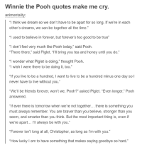 """funny quotes about friends: Winnie the Pooh quotes make me cry  animentality:  think we dream so we don't have to be apart for so long. If we're in each  other's dreams, we can be together all the time.""""  used to believe in forever, but forever's too good to be true  """"I don't feel very much like Pooh today,"""" said Pooh  """"There there,"""" said Piglet. """"I'll bring you tea and honey until you do  """"I wonder what Piglet is doing,"""" thought Pooh  wish I were there to be doing it, too  f you live to be a hundred, I want to live to be a hundred minus one day so  I  never have to live without you.  """"We'll be friends forever, won't we, Pooh?"""" asked Piglet. """"Even longer,"""" Pooh  answered.  """"If ever there is tomorrow when we're not together... there is something you  must always remember. You are braver than you believe, stronger than you  seem, and smarter than you think. But the most important thing is, even if  we're apart... I'll always be with you  """"Forever isn't long at all, Christopher, as long as I'm with you.  How lucky am to have something that makes saying goodbye so hard."""""""