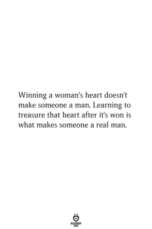A Real Man: Winning a woman's heart doesn't  make someone a man. Learning to  treasure that heart after it's won is  what makes someone a real man