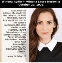 Birthday, Edward Scissorhands, and Girls: Winona Ryder N Winona Laura Horowitz  October 29, 1971  is an American  actress. She made her  film debut in the 1986  film Lucas. Ryder's  first significant role, in  Tim Burton's  Beetlejuice. Her other  credits include  Heathers, Edward  Scissorhands, Bram  Stoker's Dracula, The  Age of Innocence,  Little Women, Reality  Bites, Alien  Resurrection,  Celebrity, Girl,  Interrupted and Mr.  Deeds.  Happy Birthday! /T