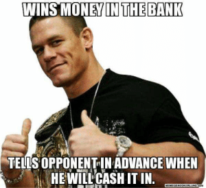 15 Over-The-Top John Cena Memes #sayingimages #johncena #johncenamemes #memes #funnymemes: WINS MONEY IN THE BANK  TELLS OPPONENT-IN ADVANCE WHEN  HEWILL CASH IT IN  MEMEGENEOKERLUND.Com 15 Over-The-Top John Cena Memes #sayingimages #johncena #johncenamemes #memes #funnymemes