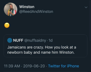 Also how do you name a child 'dick' (via /r/BlackPeopleTwitter): Winston  @ReedAndWinston  NUFF @nuffsaidny 1d  Jamaicans are crazy. How you look at a  newborn baby and name him Winston.  11:39 AM 2019-06-20 Twitter for iPhone Also how do you name a child 'dick' (via /r/BlackPeopleTwitter)